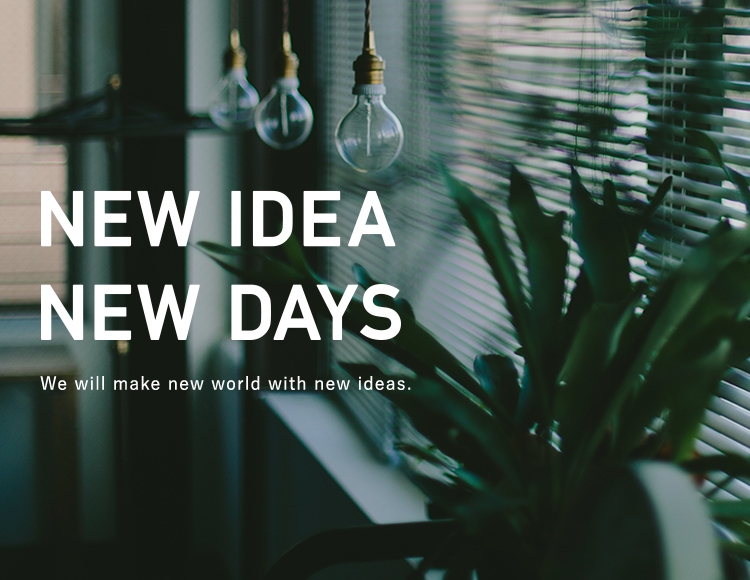 NEW IDEA NEW DAYS We will make new world with new ideas.